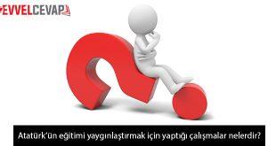 Atatürk'ün eğitimi yaygınlaştırmak için yaptığı çalışmalar nelerdir?